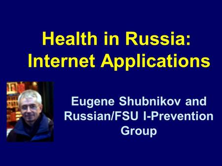 Health in Russia: Internet Applications Eugene Shubnikov and Russian/FSU I-Prevention Group.