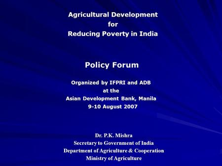 Agricultural Development for Reducing Poverty in India Policy Forum Dr. P.K. Mishra Secretary to Government of India Department of Agriculture & Cooperation.