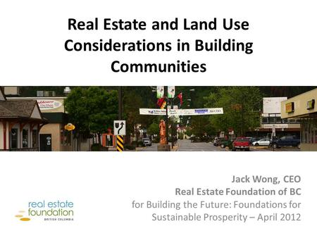Real Estate and Land Use Considerations in Building Communities Jack Wong, CEO Real Estate Foundation of BC for Building the Future: Foundations for Sustainable.