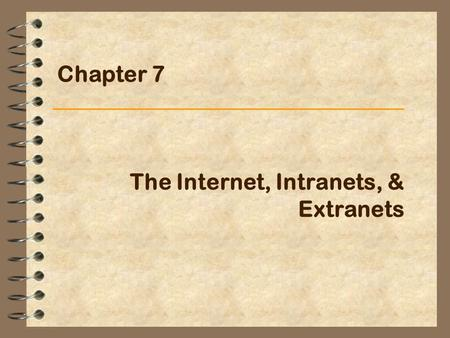 The Internet, Intranets, & Extranets Chapter 7. IS for Management2 The Internet (1) A collection of networks that pass data around in packets, each of.