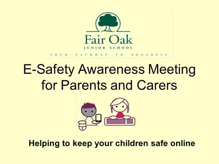 E-Safety Awareness Meeting for Parents and Carers Helping to keep your children safe online.
