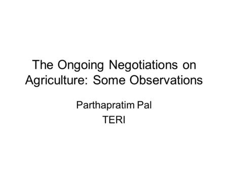 The Ongoing Negotiations on Agriculture: Some Observations Parthapratim Pal TERI.