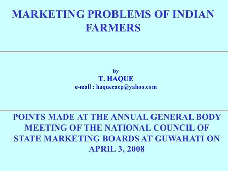 MARKETING PROBLEMS OF INDIAN FARMERS by T. HAQUE   POINTS MADE AT THE ANNUAL GENERAL BODY MEETING OF THE NATIONAL COUNCIL OF.