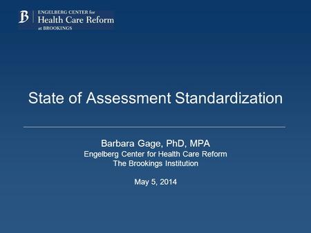 State of Assessment Standardization Barbara Gage, PhD, MPA Engelberg Center for Health Care Reform The Brookings Institution May 5, 2014.