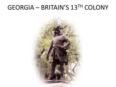 GEORGIA – BRITAIN'S 13 TH COLONY. An New Colony A new English colony south of the Savannah River would be a buffer to protect the Carolinas from the French,