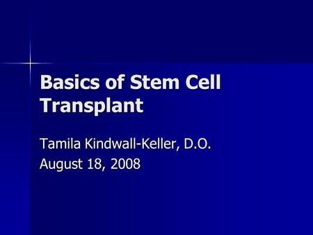 Basics of Stem Cell Transplant Tamila Kindwall-Keller, D.O. August 18, 2008.