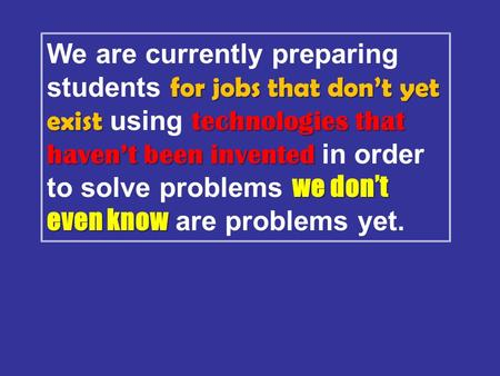 For jobs that don't yet exist technologies that haven't been invented we don't even know We are currently preparing students for jobs that don't yet exist.