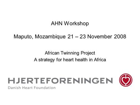 AHN Workshop Maputo, Mozambique 21 – 23 November 2008 African Twinning Project A strategy for heart health in Africa.