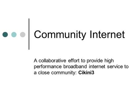 Community Internet A collaborative effort to provide high performance broadband internet service to a close community: Cikini3.