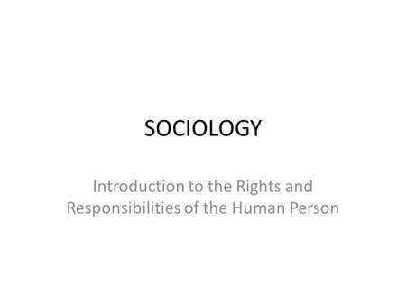 SOCIOLOGY Introduction to the Rights and Responsibilities of the Human Person.