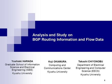 1 Analysis and Study on BGP Routing Information and Flow Data Yoshiaki HARADA Graduate School of Information Science and Electrical Engineering (ISEE)