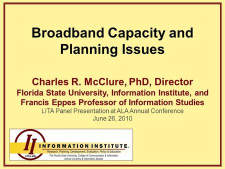 Broadband Capacity and Planning Issues Charles R. McClure, PhD, Director Florida State University, Information Institute, and Francis Eppes Professor of.