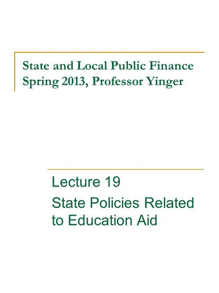 State and Local Public Finance Spring 2013, Professor Yinger Lecture 19 State Policies Related to Education Aid.