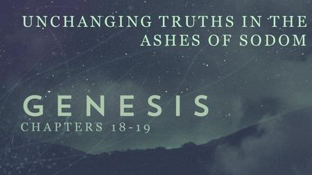 UNCHANGING TRUTHS IN THE ASHES OF SODOM CHAPTERS 18-19.