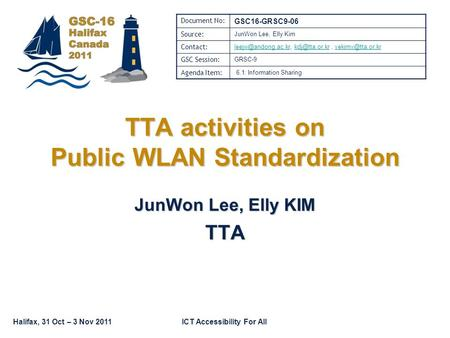Halifax, 31 Oct – 3 Nov 2011ICT Accessibility For All TTA activities on Public WLAN Standardization JunWon Lee, Elly KIM TTA Document No: GSC16-GRSC9-06.