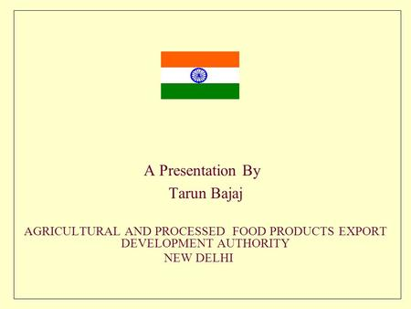 A Presentation By Tarun Bajaj AGRICULTURAL AND PROCESSED FOOD PRODUCTS EXPORT DEVELOPMENT AUTHORITY NEW DELHI.