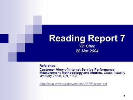 1 Reading Report 7 Yin Chen 22 Mar 2004 Reference: Customer View of Internet Service Performance: Measurement Methodology and Metrics, Cross-Industry Working.