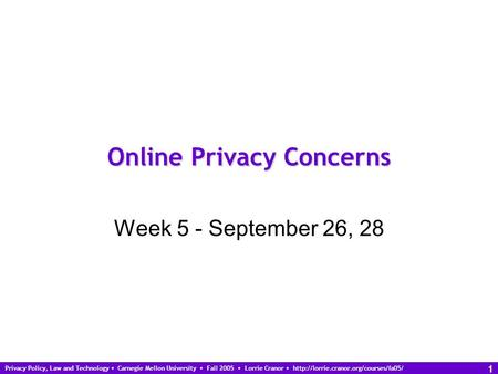 Privacy Policy, Law and Technology Carnegie Mellon University Fall 2005 Lorrie Cranor  1 Online Privacy Concerns.