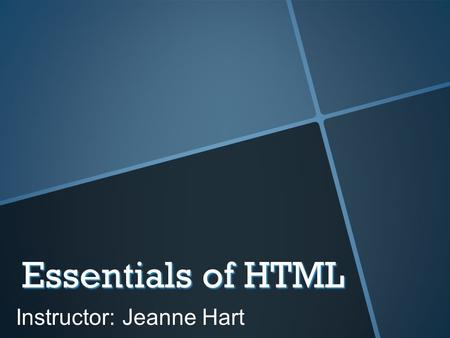 Essentials of HTML Instructor: Jeanne Hart. Your Instructor  I have been designing web sites for almost 20 years.  I worked as a part of a Web Team.