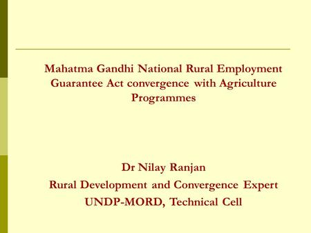 Mahatma Gandhi National Rural Employment Guarantee Act convergence with Agriculture Programmes Dr Nilay Ranjan Rural Development and Convergence Expert.