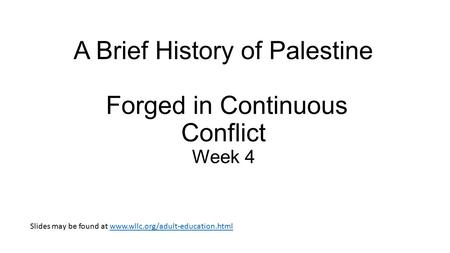 A Brief History of Palestine Forged in Continuous Conflict Week 4 Slides may be found at www.wllc.org/adult-education.htmlwww.wllc.org/adult-education.html.