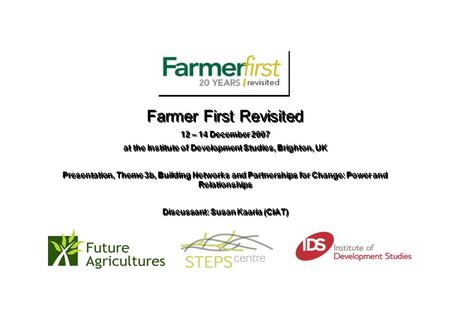 Farmer First Revisited 12 – 14 December 2007 at the Institute of Development Studies, Brighton, UK Presentation, Theme 3b, Building Networks and Partnerships.