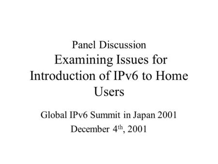 Panel Discussion Examining Issues for Introduction of IPv6 to Home Users Global IPv6 Summit in Japan 2001 December 4 th, 2001.