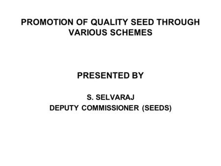 PROMOTION OF QUALITY SEED THROUGH VARIOUS SCHEMES PRESENTED BY S. SELVARAJ DEPUTY COMMISSIONER (SEEDS)