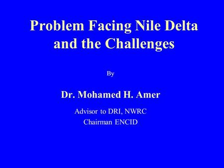 Problem Facing Nile Delta and the Challenges By Dr. Mohamed H. Amer Advisor to DRI, NWRC Chairman ENCID.