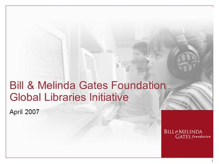 11 Bill & Melinda Gates Foundation Global Libraries Initiative April 2007.