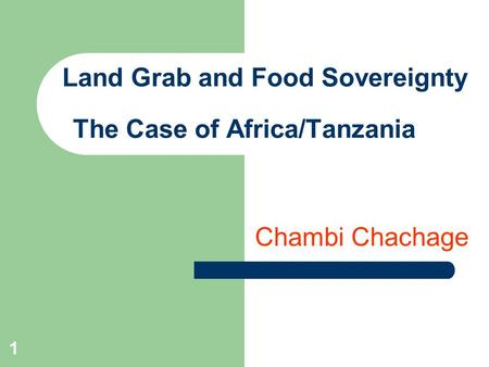 Land Grab and Food Sovereignty The Case of Africa/Tanzania Chambi Chachage 1.
