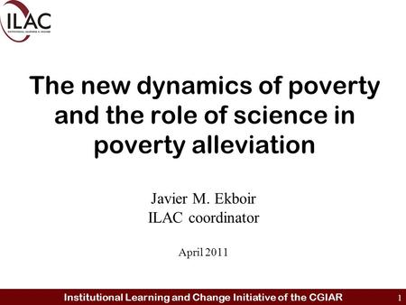 Institutional Learning and Change Initiative of the CGIAR 1 The new dynamics of poverty and the role of science in poverty alleviation Javier M. Ekboir.