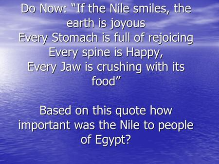 "Do Now: ""If the Nile smiles, the earth is joyous Every Stomach is full of rejoicing Every spine is Happy, Every Jaw is crushing with its food"" 		 Based."