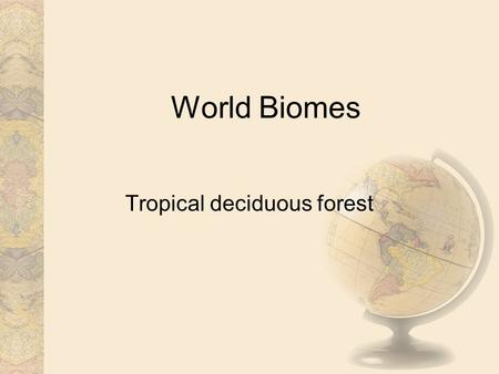 World Biomes Tropical deciduous forest. Introduction Tropical deciduous forests are like tropical rain forests, but have a pronounced dry season which.