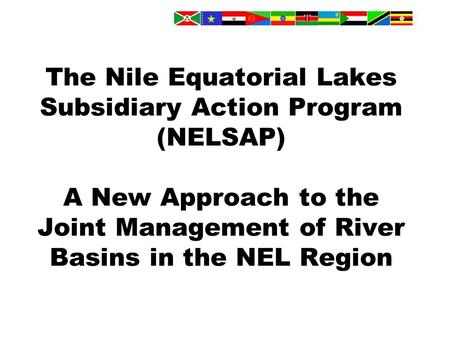 The Nile Equatorial Lakes Subsidiary Action Program (NELSAP) A New Approach to the Joint Management of River Basins in the NEL Region.