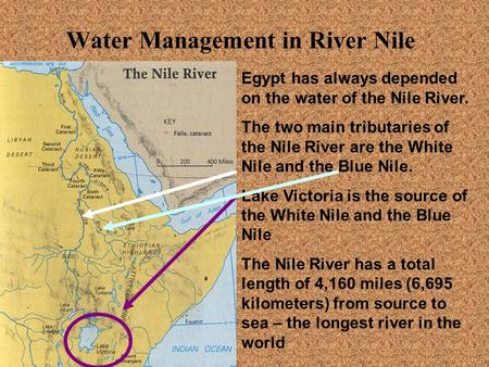 Water Management in River Nile Egypt has always depended on the water of the Nile River. The two main tributaries of the Nile River are the White Nile.