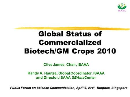 Global Status of Commercialized Biotech/GM Crops 2010 Clive James, Chair, ISAAA Randy A. Hautea, Global Coordinator, ISAAA and Director, ISAAA SEAsiaCenter.