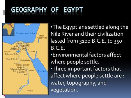 The Egyptians settled along the Nile River and their civilization lasted from 3100 B.C.E. to 350 B.C.E. Environmental factors affect where people settle.