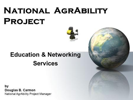 National AgrAbility Project Education & Networking Services by Douglas B. Carmon National AgrAbility Project Manager.