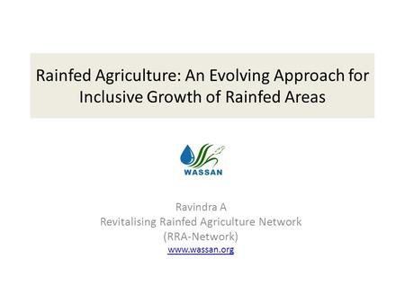 Rainfed Agriculture: An Evolving Approach for Inclusive Growth of Rainfed Areas Ravindra A Revitalising Rainfed Agriculture Network (RRA-Network) www.wassan.org.