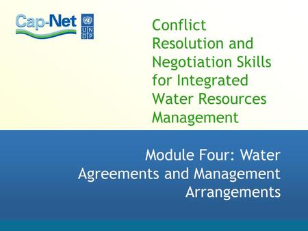 Conflict Resolution and Negotiation Skills for Integrated Water Resources Management Module Four: Water Agreements and Management Arrangements.
