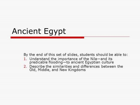 Ancient Egypt By the end of this set of slides, students should be able to: 1.Understand the importance of the Nile—and its predicable flooding—to ancient.