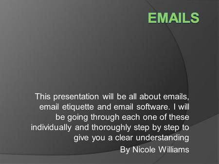 This presentation will be all about emails, email etiquette and email software. I will be going through each one of these individually and thoroughly step.