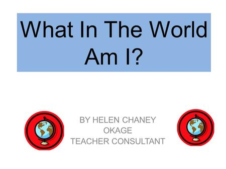 What In The World Am I? BY HELEN CHANEY OKAGE TEACHER CONSULTANT.