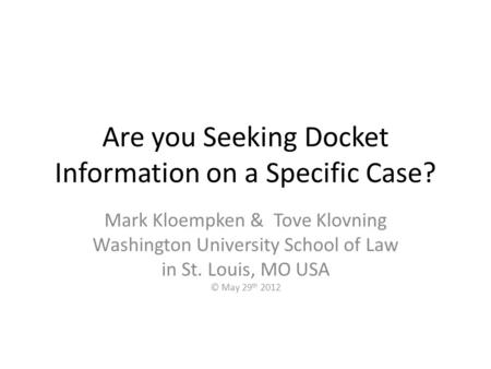 Are you Seeking Docket Information on a Specific Case? Mark Kloempken & Tove Klovning Washington University School of Law in St. Louis, MO USA © May 29.