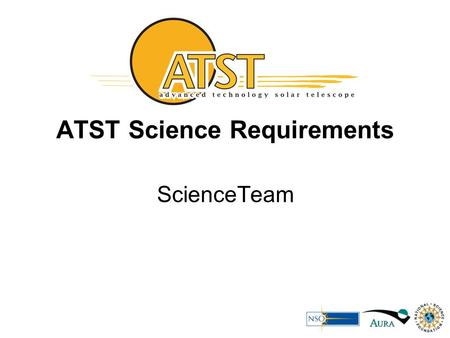 ATST Science Requirements ScienceTeam. Outline/Scope State Requirements – focus on top level No attempt to give detailed explanation or justification.