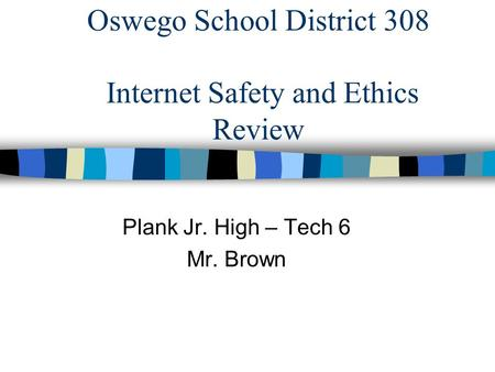 Oswego School District 308 Internet Safety and Ethics Review Plank Jr. High – Tech 6 Mr. Brown.