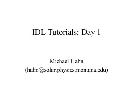 IDL Tutorials: Day 1 Michael Hahn