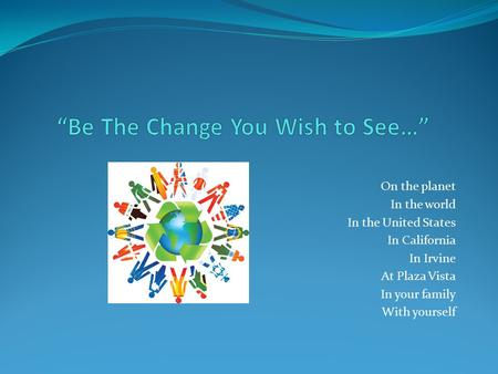 On the planet In the world In the United States In California In Irvine At Plaza Vista In your family With yourself.