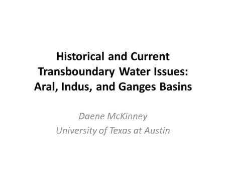 Historical and Current Transboundary Water Issues: Aral, Indus, and Ganges Basins Daene McKinney University of Texas at Austin.